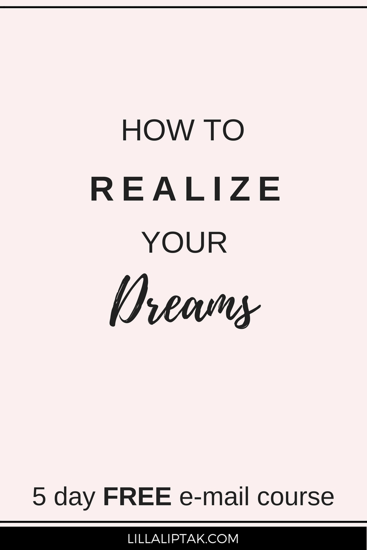 Learn how to realize your dreams and create your dream life with the help of the 5 day free email course! via lillaliptak.com