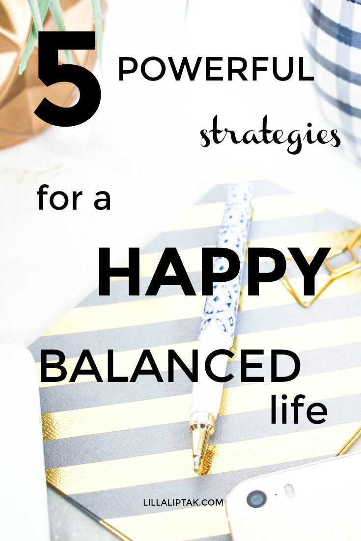 Learn these 5 simple strategies for a happy, balanced life via lillaliptak.com #happiness #balance #mindfulness #happylife #happy #lifehacks #lillaliptak