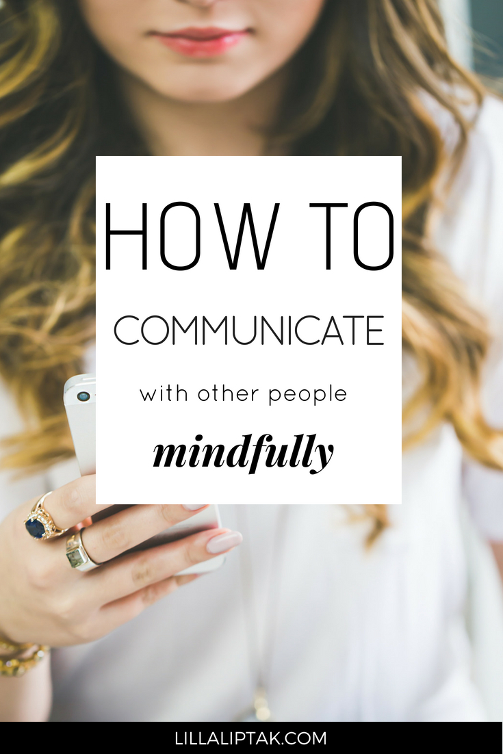 Learn how to communicate with other people mindfully and improve your relationships via lillaliptak.com #happiness #happy #mindfulness #relationships #lifehacks #lillaliptak