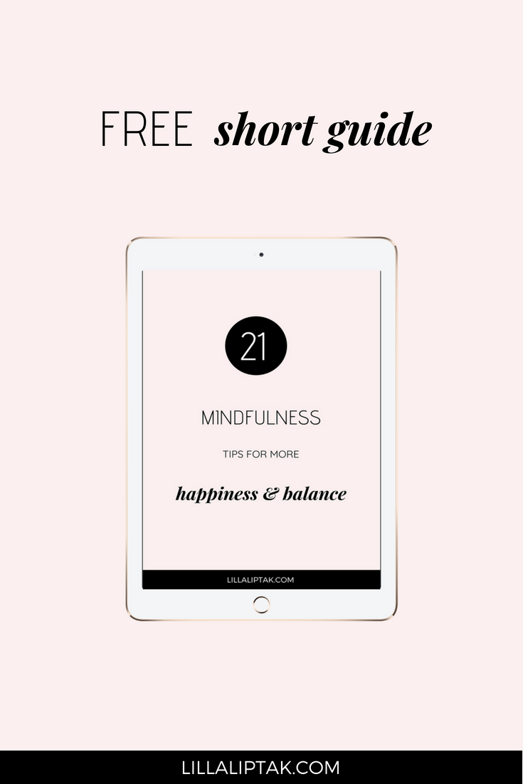 21 Mindfulness tips for more happiness and balance! Download the shortguide via lillaliptak.com #mindfulness #happiness #balance #lifehacks #freebie #lillaliptak