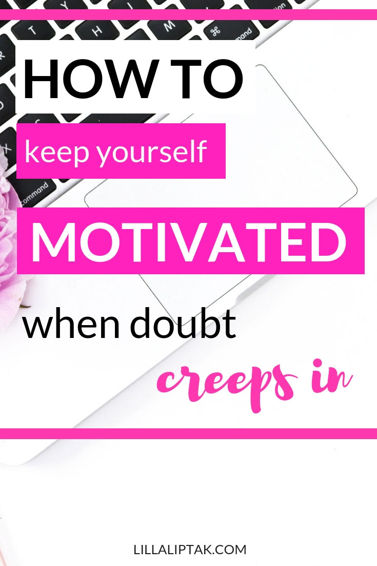 Learn how to keep yourself motivated when doubt creeps in via lillaliptak.com #girlboss #bosslady #solopreneur #entrepreneur #mompeneuer #creativebusiness #lillaliptak