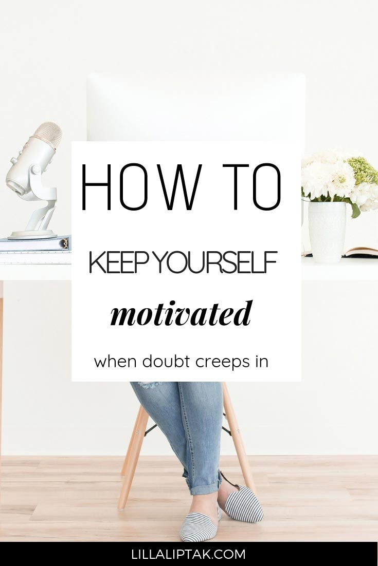 Learn what to do to stay motivated in your business when doubt creeps in via lillaliptak.com #motivation #motivational #solopreneursuccess #solopreneurtips #entrepreneurideas #multipassionateentrepreneur #overcomefear #fearoffailure #howtobesuccessful #howtoovercomedoubt #howtostaymotivated #lillaliptak