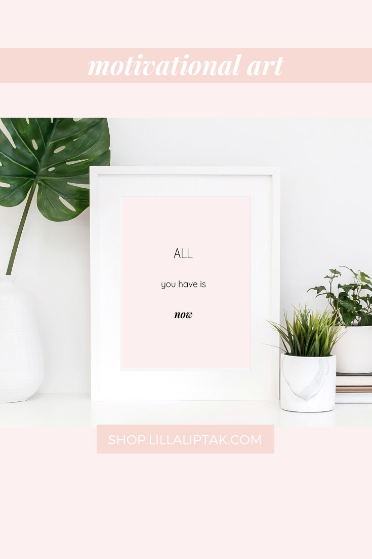 ALL YOU HAVE IS NOW, be present in the moment and cherish the power of now. Unique motivational quotes prints, motivational posters, inspirational posters, quotes wallpaper via lillaliptak.com #motivationalart #motivationalwall #motivationalquotesprints #lillaliptak