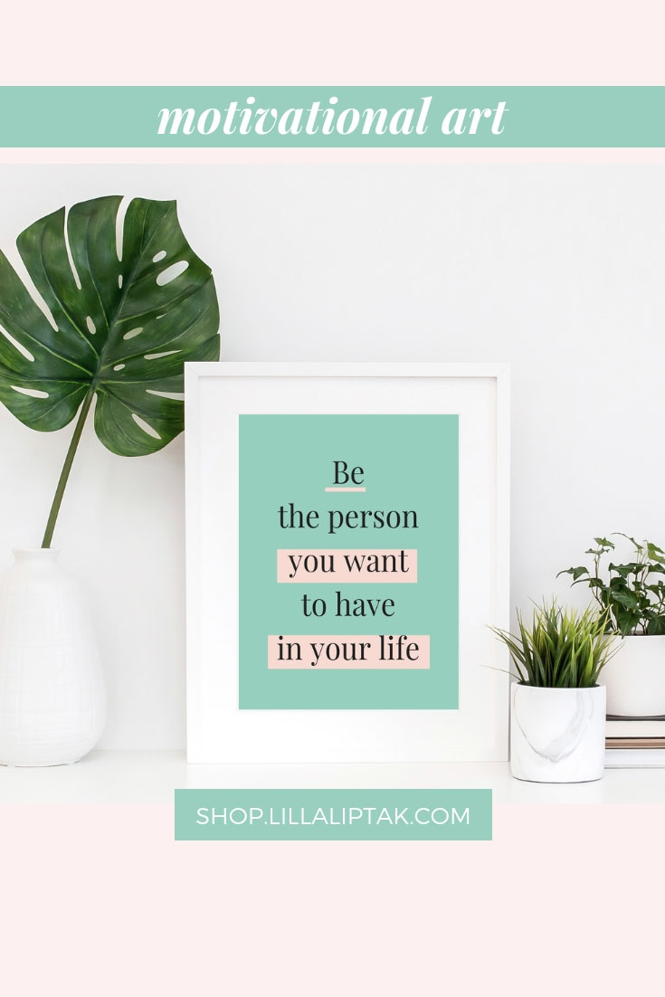 """BE THE PERSON YOU WANT TO HAVE IN YOUR LIFE"" is reminding you that all you need in life is within yourself. Cultivate what matters to you most within yourself and develop your full potential. Unique motivational quotes prints, motivational posters, inspirational posters, quotes wallpaper via lillaliptak.com #motivationalart #motivationalwall #motivationalquotesprints#lillaliptak"