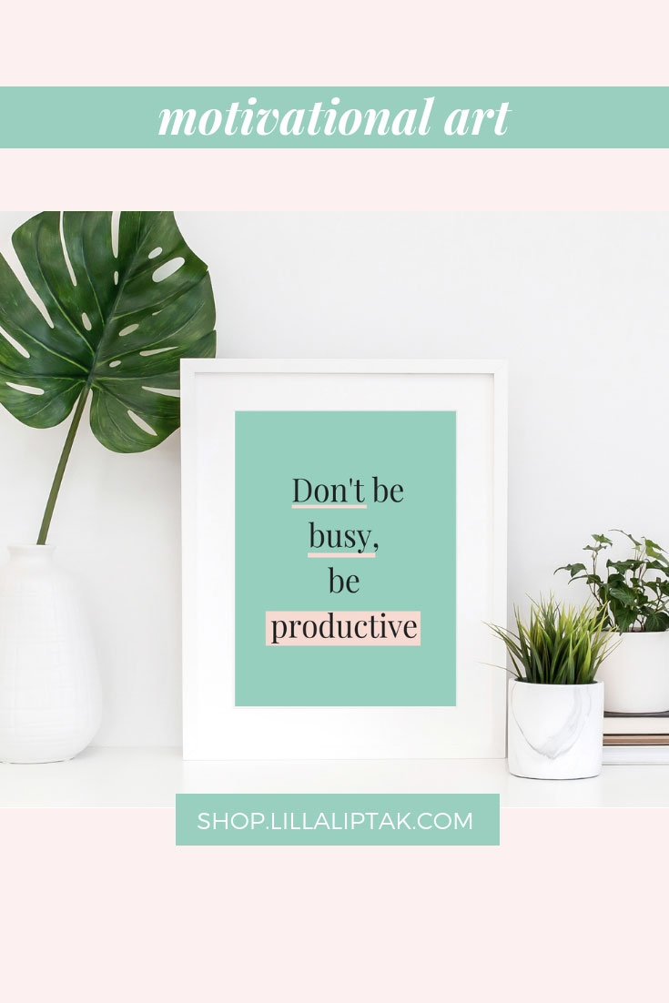 """DON'T BE BUSY BE PRODUCTIVE"" is a gentle reminder to choose productivity, not busyness. Spend time on tasks which bring you closer to your goals instead of being busy. It´s the perfect gift for any entrepreneur, biz owner, bosslady. Unique motivational quotes prints, motivational posters, inspirational posters, quotes wallpaper via lillaliptak.com #motivationalquotesprints #motivationalwall #ladybossgift #uniquegifts #lillaliptak"