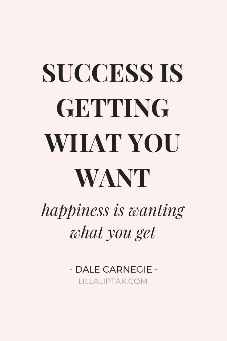 Learn how to create a fulfilling, successful life and business via lillaliptak.com SUCCESS IS GETTING WHAT YOU WANT, HAPPINESS IS WANTING WHAT YOU GET - Dale Carnegie #successquotes #quotestoliveby #bossladyquotes #lillaliptak