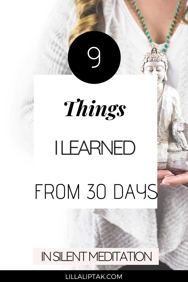 Read the 9 things I learned from 30days in silent meditation and how Vipassana changed my life for the better via lillaliptak.com #vipassanameditation #vipassana #silentmeditation #intentionalliving #personalgrowth #lillaliptak