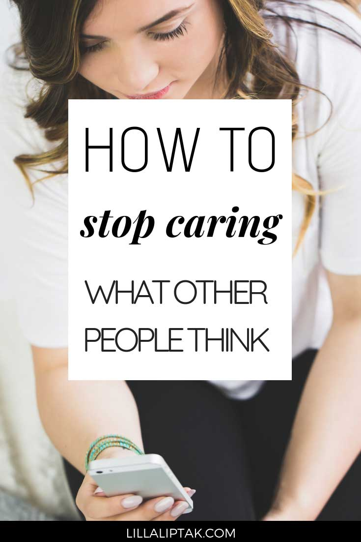 Learn how to stop caring what other people think and create a fulfilling life and business according to your own measurements via lillaliptak.com #whatotherpeoplethink #selfconfidence #mindsetiseverything #personaldevelopment #lillaliptak
