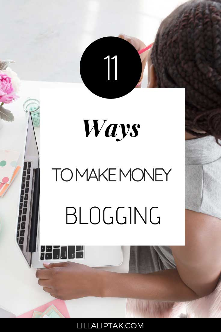 Learn about 11 ways to make money blogging and how to build and grow your blog/online business from scratch via lillaliptak.com #makemoneyblogging #bloggingforbeginners #howtostartablog #lillaliptak